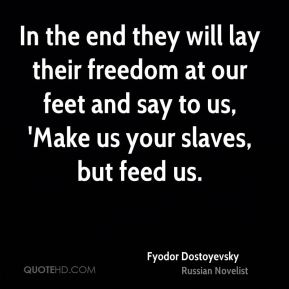 Fyodor Dostoyevsky - In the end they will lay their freedom at our feet and say to us, 'Make us your slaves, but feed us.