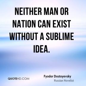 Fyodor Dostoyevsky - Neither man or nation can exist without a sublime idea.