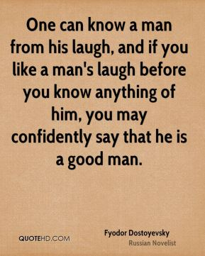 One can know a man from his laugh, and if you like a man's laugh before you know anything of him, you may confidently say that he is a good man.