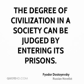 Fyodor Dostoyevsky - The degree of civilization in a society can be judged by entering its prisons.