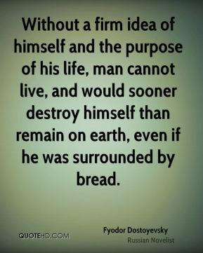 Fyodor Dostoyevsky - Without a firm idea of himself and the purpose of his life, man cannot live, and would sooner destroy himself than remain on earth, even if he was surrounded by bread.