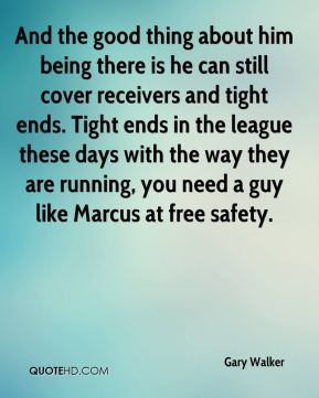 And the good thing about him being there is he can still cover receivers and tight ends. Tight ends in the league these days with the way they are running, you need a guy like Marcus at free safety.