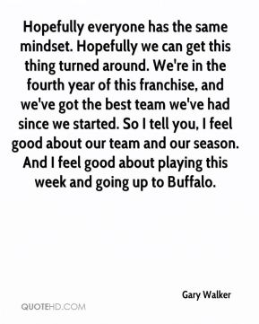 Hopefully everyone has the same mindset. Hopefully we can get this thing turned around. We're in the fourth year of this franchise, and we've got the best team we've had since we started. So I tell you, I feel good about our team and our season. And I feel good about playing this week and going up to Buffalo.