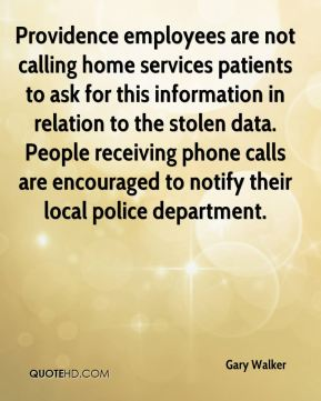 Gary Walker - Providence employees are not calling home services patients to ask for this information in relation to the stolen data. People receiving phone calls are encouraged to notify their local police department.