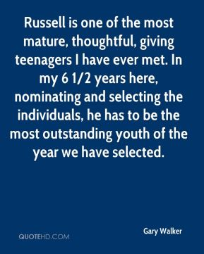 Gary Walker - Russell is one of the most mature, thoughtful, giving teenagers I have ever met. In my 6 1/2 years here, nominating and selecting the individuals, he has to be the most outstanding youth of the year we have selected.