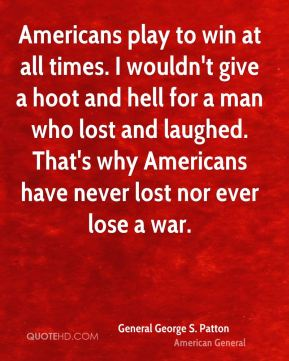 Americans play to win at all times. I wouldn't give a hoot and hell for a man who lost and laughed. That's why Americans have never lost nor ever lose a war.
