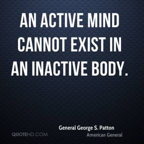 An active mind cannot exist in an inactive body.