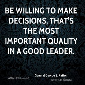 Be willing to make decisions. That's the most important quality in a good leader.
