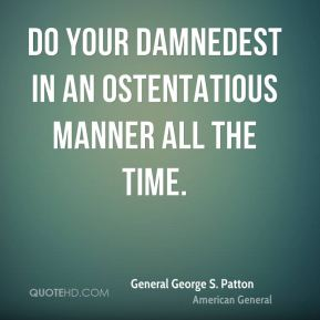 Do your damnedest in an ostentatious manner all the time.