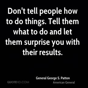Don't tell people how to do things. Tell them what to do and let them surprise you with their results.