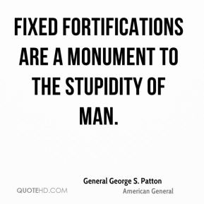 Fixed fortifications are a monument to the stupidity of man.