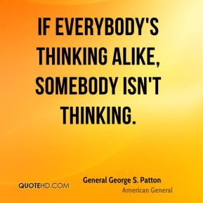 If everybody's thinking alike, somebody isn't thinking.