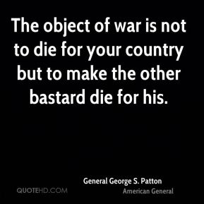The object of war is not to die for your country but to make the other bastard die for his.