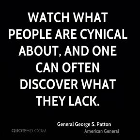 Watch what people are cynical about, and one can often discover what they lack.
