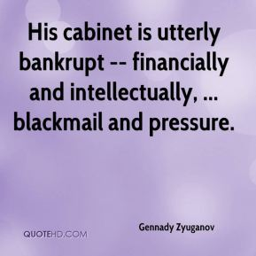 His cabinet is utterly bankrupt -- financially and intellectually, ... blackmail and pressure.