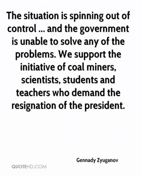 The situation is spinning out of control ... and the government is unable to solve any of the problems. We support the initiative of coal miners, scientists, students and teachers who demand the resignation of the president.
