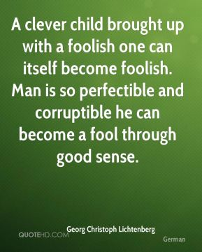 A clever child brought up with a foolish one can itself become foolish. Man is so perfectible and corruptible he can become a fool through good sense.