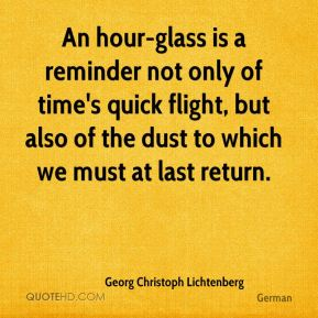 An hour-glass is a reminder not only of time's quick flight, but also of the dust to which we must at last return.