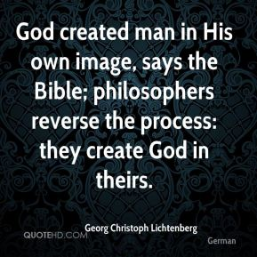 Georg Christoph Lichtenberg - God created man in His own image, says the Bible; philosophers reverse the process: they create God in theirs.