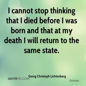 I cannot stop thinking that I died before I was born and that at my death I will return to the same state.