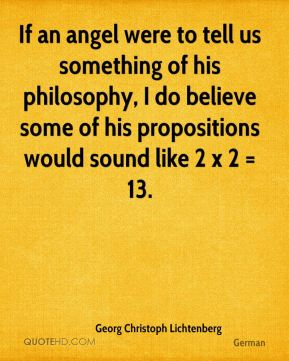 If an angel were to tell us something of his philosophy, I do believe some of his propositions would sound like 2 x 2 = 13.