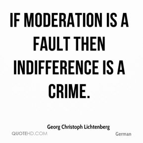 If moderation is a fault then indifference is a crime.