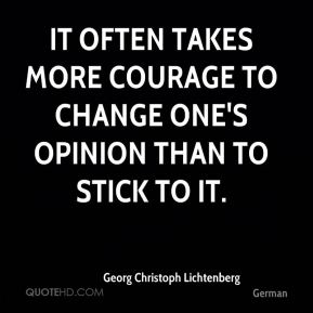 It often takes more courage to change one's opinion than to stick to it.