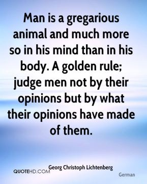 Man is a gregarious animal and much more so in his mind than in his body. A golden rule; judge men not by their opinions but by what their opinions have made of them.