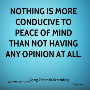 Georg Christoph Lichtenberg - Nothing is more conducive to peace of mind than not having any opinion at all.