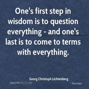 One's first step in wisdom is to question everything - and one's last is to come to terms with everything.