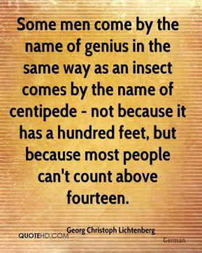 Georg Christoph Lichtenberg - Some men come by the name of genius in the same way as an insect comes by the name of centipede - not because it has a hundred feet, but because most people can't count above fourteen.