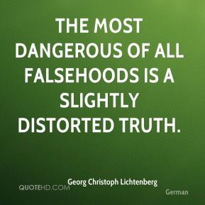 Georg Christoph Lichtenberg - The most dangerous of all falsehoods is a slightly distorted truth.