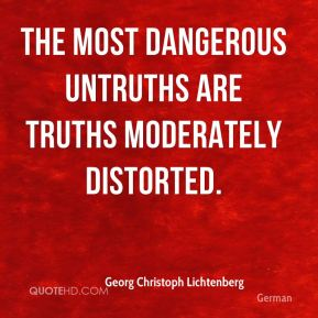 Georg Christoph Lichtenberg - The most dangerous untruths are truths moderately distorted.