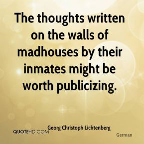 The thoughts written on the walls of madhouses by their inmates might be worth publicizing.