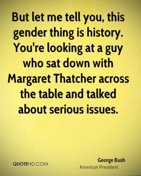 George Bush - But let me tell you, this gender thing is history. You're looking at a guy who sat down with Margaret Thatcher across the table and talked about serious issues.