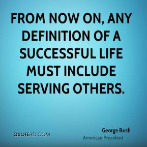 George Bush - From now on, any definition of a successful life must include serving others.