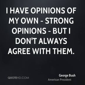 I have opinions of my own - strong opinions - but I don't always agree with them.