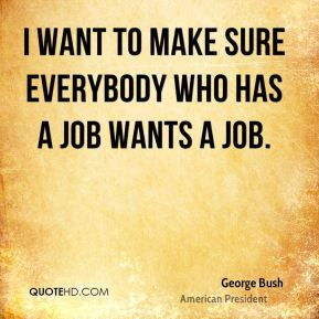 I want to make sure everybody who has a job wants a job.
