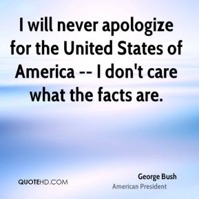 I will never apologize for the United States of America -- I don't care what the facts are.