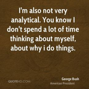 I'm also not very analytical. You know I don't spend a lot of time thinking about myself, about why i do things.