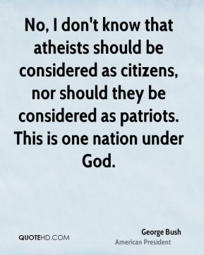 No, I don't know that atheists should be considered as citizens, nor should they be considered as patriots. This is one nation under God.