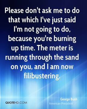 George Bush - Please don't ask me to do that which I've just said I'm not going to do, because you're burning up time. The meter is running through the sand on you, and I am now filibustering.