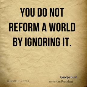 George Bush - You do not reform a world by ignoring it.