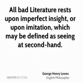 All bad Literature rests upon imperfect insight, or upon imitation, which may be defined as seeing at second-hand.