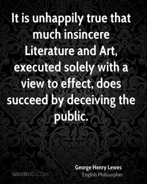 George Henry Lewes - It is unhappily true that much insincere Literature and Art, executed solely with a view to effect, does succeed by deceiving the public.