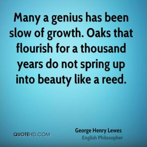 Many a genius has been slow of growth. Oaks that flourish for a thousand years do not spring up into beauty like a reed.