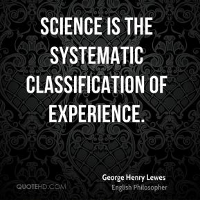 George Henry Lewes - Science is the systematic classification of experience.