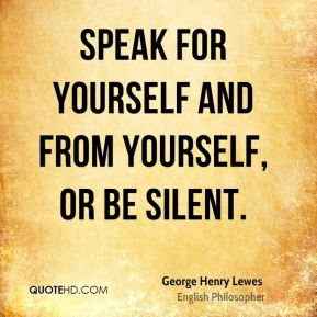 Speak for yourself and from yourself, or be silent.