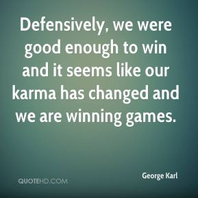 Defensively, we were good enough to win and it seems like our karma has changed and we are winning games.