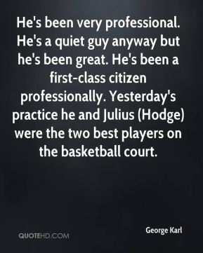 He's been very professional. He's a quiet guy anyway but he's been great. He's been a first-class citizen professionally. Yesterday's practice he and Julius (Hodge) were the two best players on the basketball court.